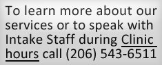 To learn more about our services or speak with Intake staff during clinic hours call (206) 543-6511